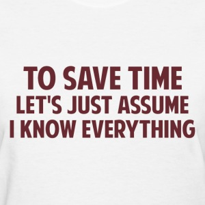 To Save Time Let's Just Assume I Know Everything Women's T-Shirts - Women's T-Shirt