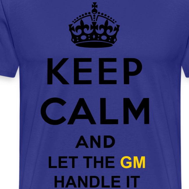 KEEP CALM AND LET The GM HANDLE IT