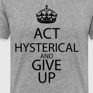 act hysterical and give up T-Shirts - Men's Premium T-Shirt