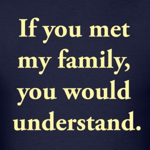 If You Met My Family, You Would Understand T-Shirts - Men's T-Shirt