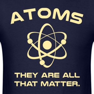 Atoms They're All That Matter T-Shirts - Men's T-Shirt