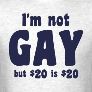 I'm Not Gay But 20 Dollars is 20 Dollars T-Shirts - Men's T-Shirt