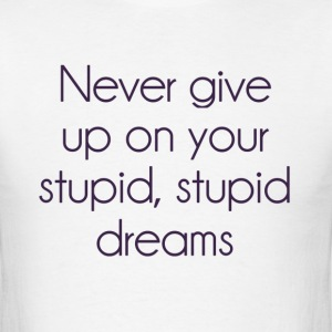 Never Give Up On Your Stupid Dreams T-Shirts - Men's T-Shirt