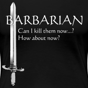Barbarian - Can I kill them now? How about now? - Women's Premium T-Shirt