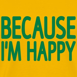 Beacause I'm Happy T-Shirts - Men's Premium T-Shirt