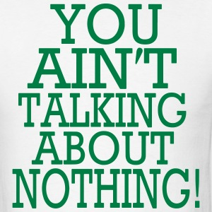 YOU AIN'T TALKING ABOUT NOTHING! - Men's T-Shirt