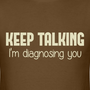 Keep Talking I'm Diagnosing You T-Shirts - Men's T-Shirt