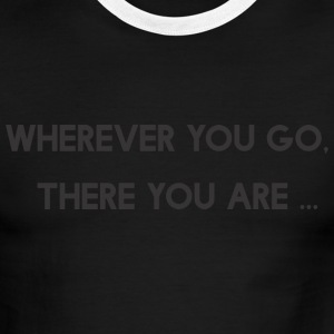 Wherever You Go There You Are T-Shirts - Men's Ringer T-Shirt