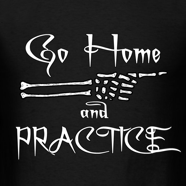 Go Home And Practice!