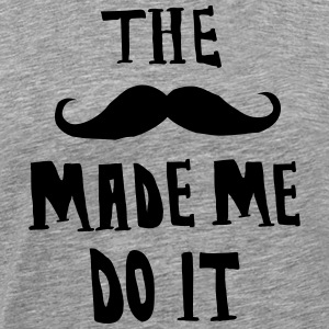 The Moustache Made Me Do It T-Shirts - Men's Premium T-Shirt