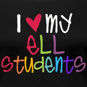 I Love My ELL Students T-Shirts - Women's Premium T-Shirt