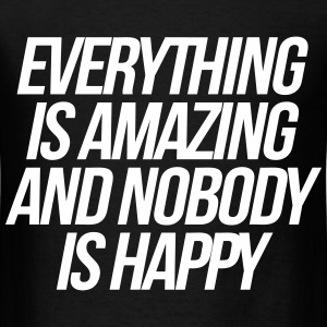 Everything Is Amazing And Nobody Is Happy T-Shirts - Men's T-Shirt
