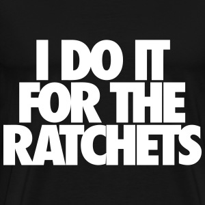 I Do It For The Ratchets T-Shirts - Men's Premium T-Shirt