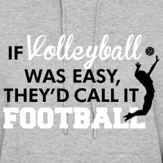 If Volleyball was easy, they'd call it football Hoodies