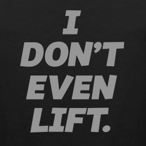 I DONT EVEN LIFT Men - Men's Premium Tank