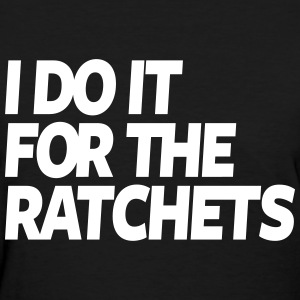 I Do It For The Ratchets  - Women's T-Shirt