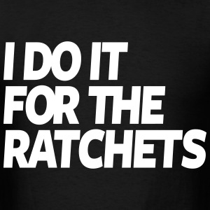 I Do It For The Ratchets  - Men's T-Shirt