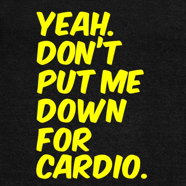 Yeah dont put me down for cardio