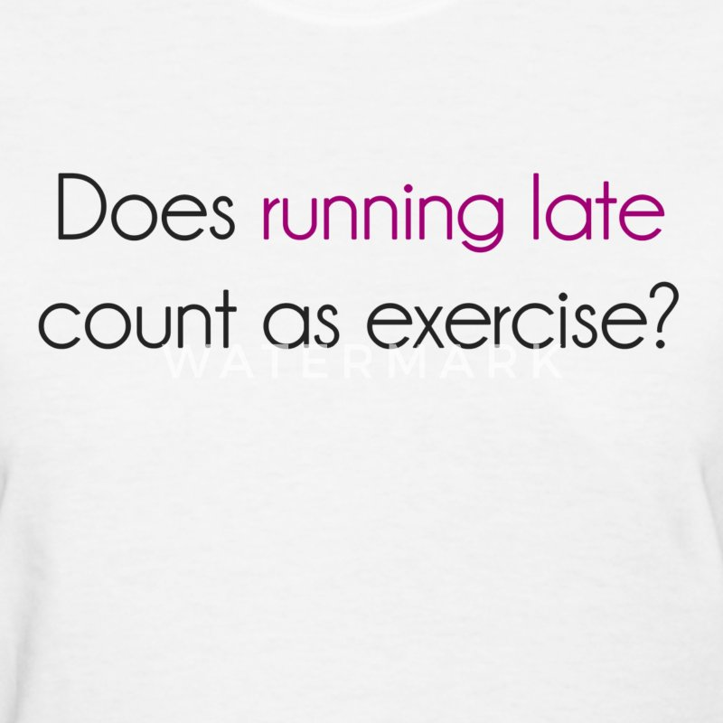 Does Running Late Count as Exercise? Women's T-Shirts - Women's T-Shirt