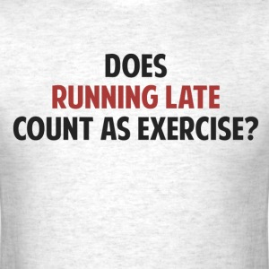 Does Running Late Count as Exercise? T-Shirts - Men's T-Shirt