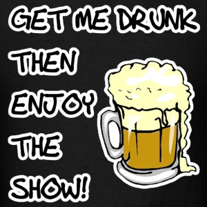 Get Me Drunk And Enjoy The Show T-Shirts - Men's T-Shirt