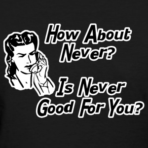 How About Never? Women's T-Shirts - Women's T-Shirt