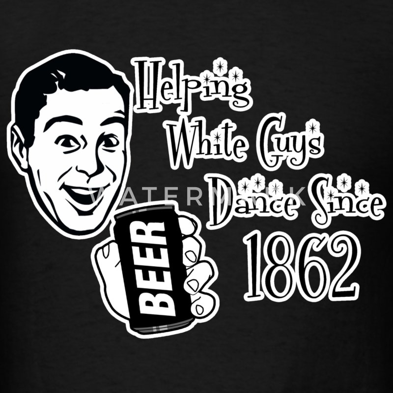 Beer Helping White Guys Dance Since 1862 T-Shirts - Men's T-Shirt