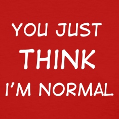 You Just THINK I'm Normal