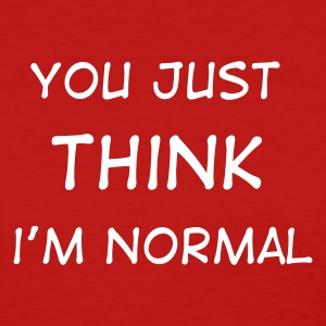 You Just THINK I'm Normal - Women's T-Shirt