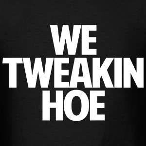 We Tweakin Hoe - Men's T-Shirt
