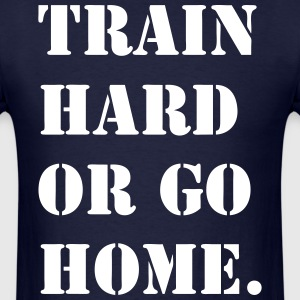 Train Hard or Go Home Shirt - Men's T-Shirt