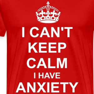 i cant Keep Calm i have anxiety T-Shirts - Men's Premium T-Shirt