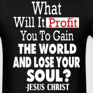 WHAT WILL IT PROFIT YOU TO GAIN THE WORLD - Men's T-Shirt