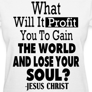 WHAT WILL IT PROFIT YOU TO GAIN THE WORLD - Women's T-Shirt