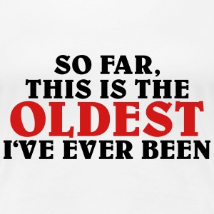 So far, this is the oldest I've ever been Women's T-Shirts - Women's Premium T-Shirt