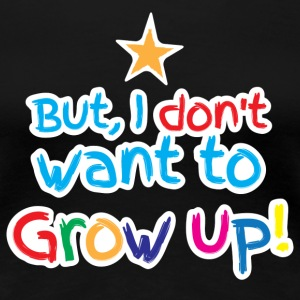 But I don't want to grow up!  Women's T-Shirts - Women's Premium T-Shirt