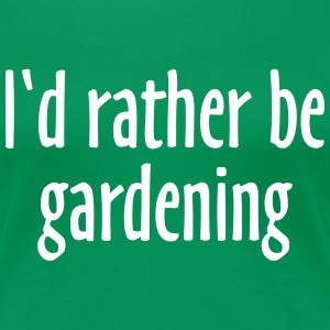 I'd rather be gardening T-Shirt (Women Green/White - Women's Premium T-Shirt