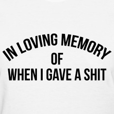 In loving memory of when I gave a shit Women's T-Shirts