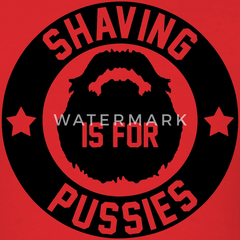 Shaving Is For Pussies T-Shirts - Men's T-Shirt