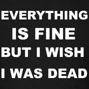 Everything is fine but I wish I was dead. T-Shirts - Men's T-Shirt