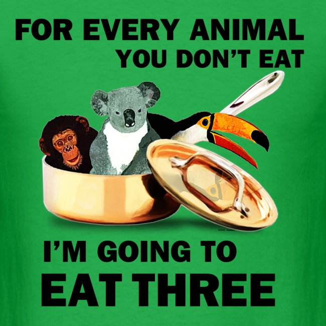 For every animal you don't eat, I'm going to eat three