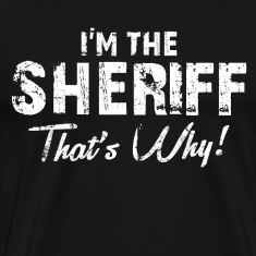 I'm the sheriff thats why T-Shirts