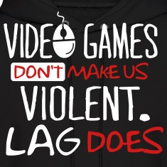Video games don't make us violent. Lag does. Hoodies