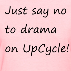 Just say no to drama on UpCycle! - Women's T-Shirt