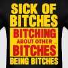 Sick of Bitches Bitching About Other Bitches T-Shirts - Men's T-Shirt