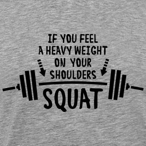 If You Feel A Heavy Weight On Your Shoulders Squat T-Shirts - Men's Premium T-Shirt