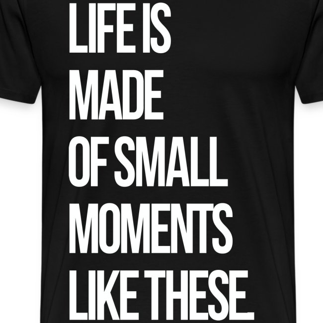 Life is Made up of Small Moments