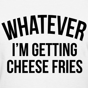 Whatever i'm getting cheese fries Women's T-Shirts - Women's T-Shirt