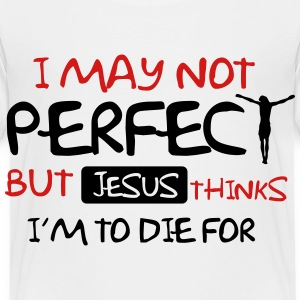 I may not perfect but Jesus thinks I'm to die for Baby & Toddler Shirts - Toddler Premium T-Shirt