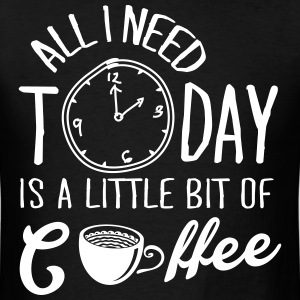 All I Need Today Is A Little Bit Of Coffee T-Shirts - Men's T-Shirt